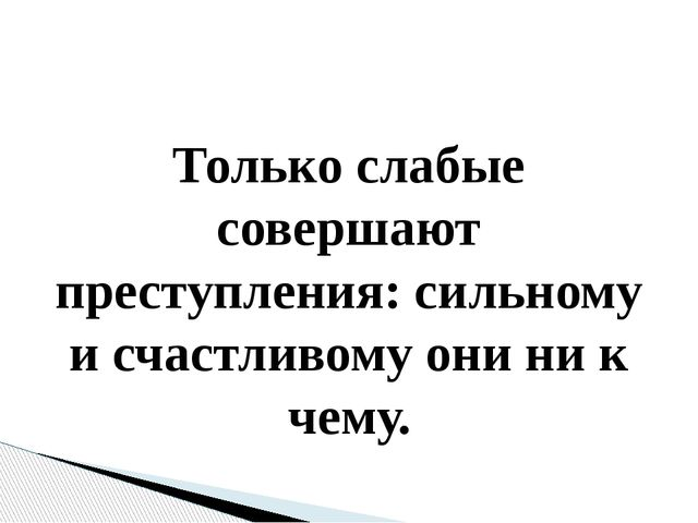 Только слабые совершают преступления: сильному и счастливому они ни к чему....