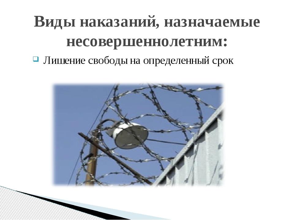 Лишение свободы на определенный срок Виды наказаний, назначаемые несовершенн...