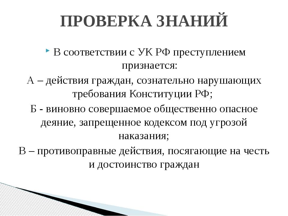 В соответствии с УК РФ преступлением признается: А – действия граждан, сознат...