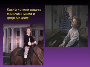 Каким хотели видеть мальчика мама и дядя Максим?