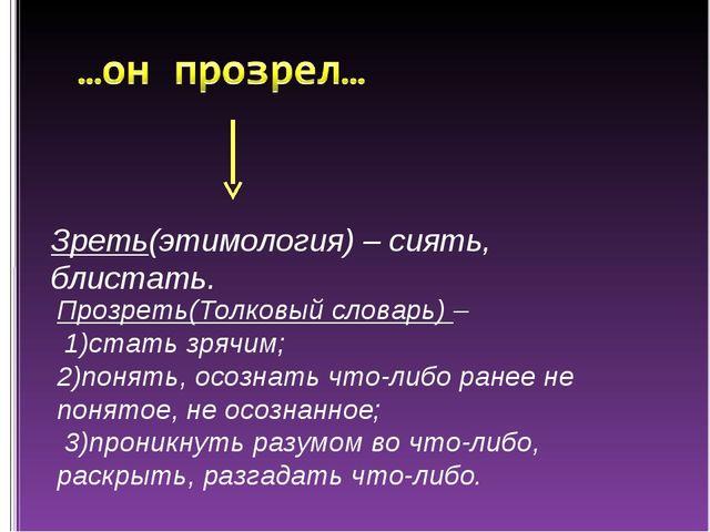 Зреть(этимология) – сиять, блистать. Прозреть(Толковый словарь) – 1)стать зря...