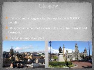 It is Scotland`s biggest city. Its population is 630000 people. Glasgow is th