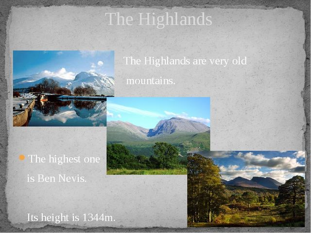The Highlands are very old mountains. The highest one is Ben Nevis. Its heig...
