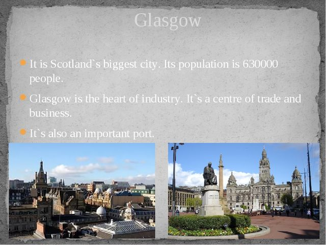 It is Scotland`s biggest city. Its population is 630000 people. Glasgow is th...