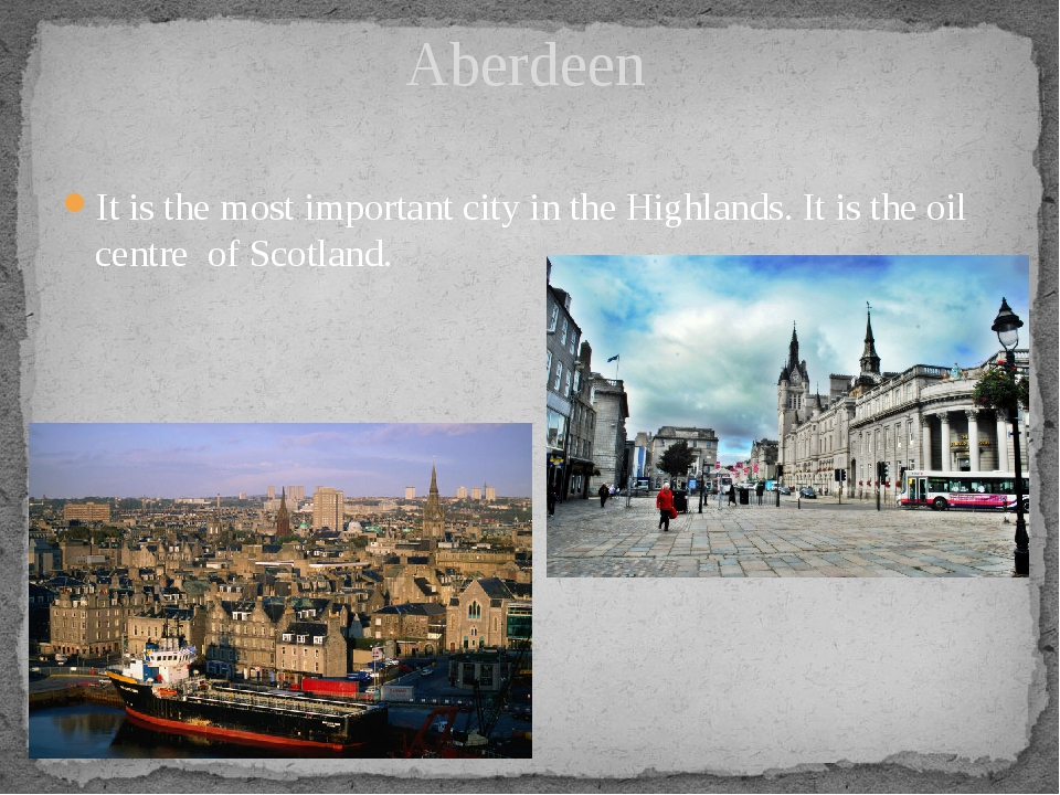 It is the most important city in the Highlands. It is the oil centre of Scotl...