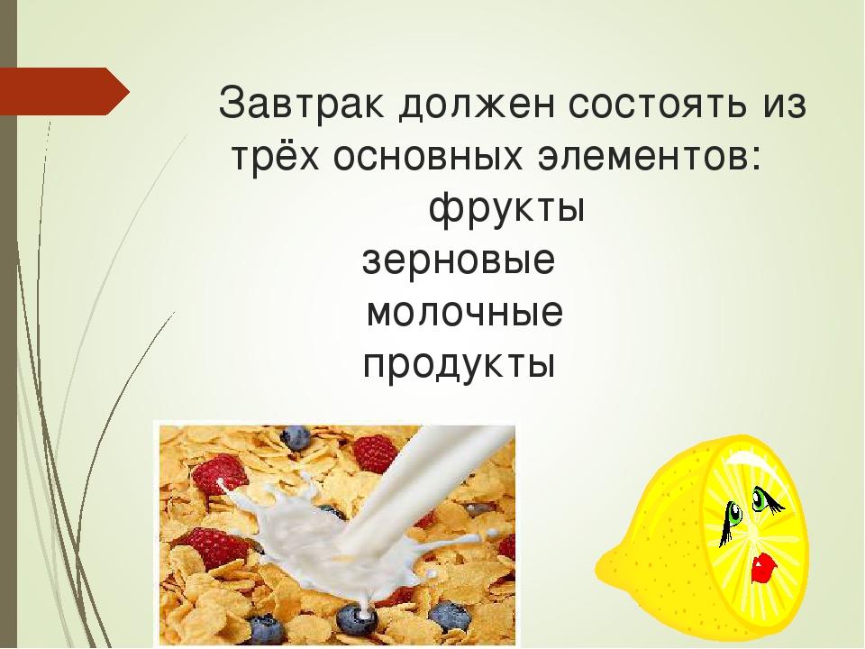 Завтрак должен состоять из трёх основных элементов: фрукты зерновые молочные...