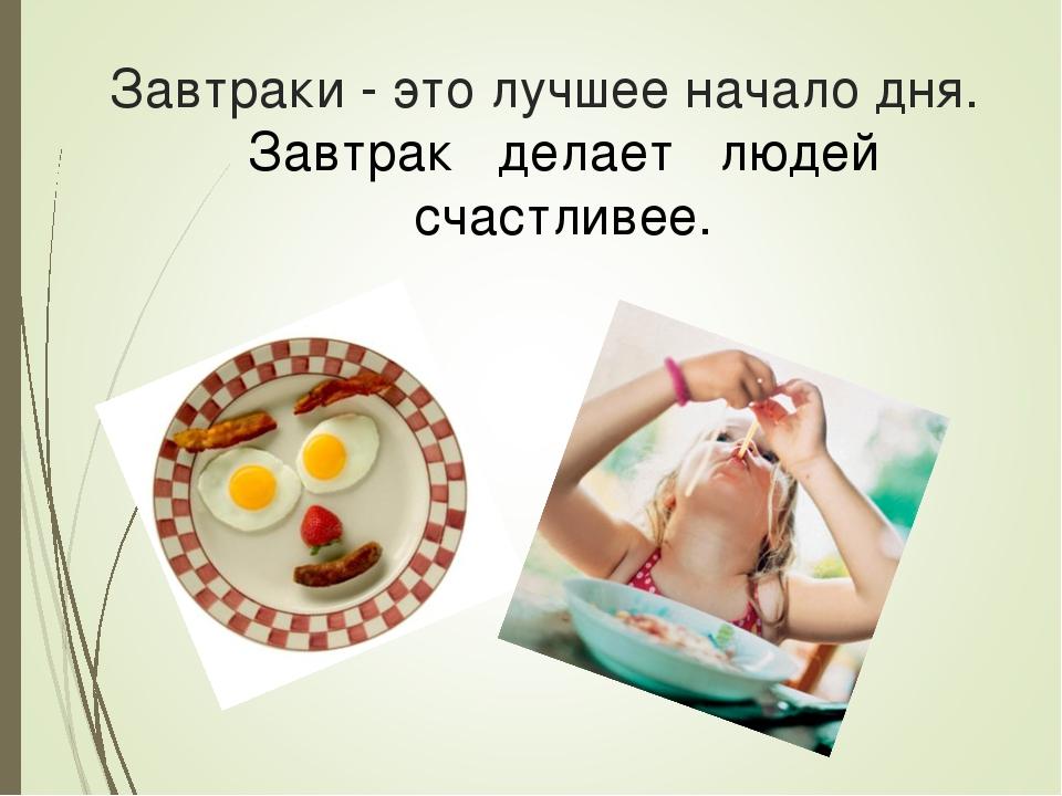 Завтраки - это лучшее начало дня. Завтрак делает людей счастливее.