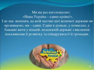 Ми ще раз наголошуємо: «Наша Україна – єдина країна!». І не має значення, на
