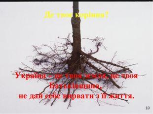 Де твоє коріння? Україна – це твоя земля, це твоя Батьківщина, не дай себе ви