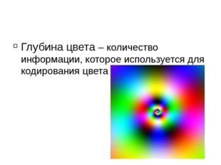 Глубина цвета – количество информации, которое используется для кодирования