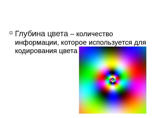 Глубина цвета – количество информации, которое используется для кодирования...