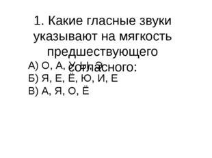 1. Какие гласные звуки указывают на мягкость предшествующего согласного: А) О