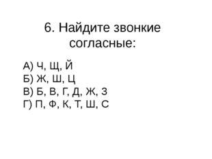 6. Найдите звонкие согласные: А) Ч, Щ, Й Б) Ж, Ш, Ц В) Б, В, Г, Д, Ж, З Г) П,