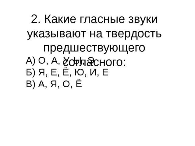 2. Какие гласные звуки указывают на твердость предшествующего согласного: А)...