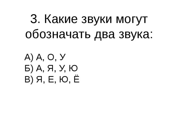 3. Какие звуки могут обозначать два звука: А) А, О, У Б) А, Я, У, Ю В) Я, Е,...