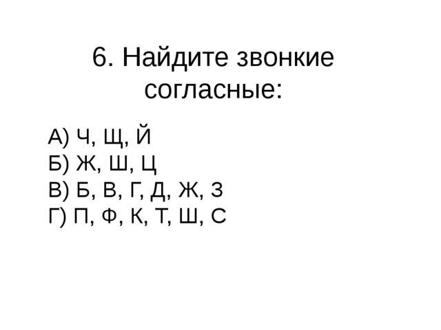 6. Найдите звонкие согласные: А) Ч, Щ, Й Б) Ж, Ш, Ц В) Б, В, Г, Д, Ж, З Г) П,...