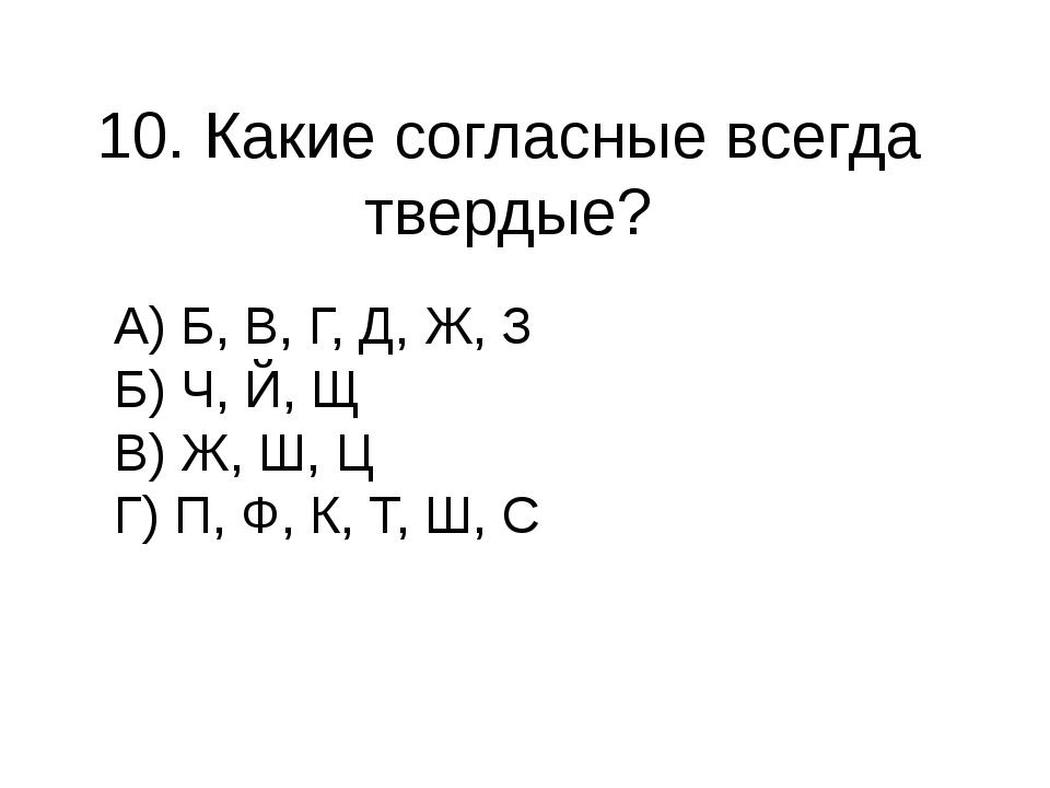 10. Какие согласные всегда твердые? А) Б, В, Г, Д, Ж, З Б) Ч, Й, Щ В) Ж, Ш, Ц...