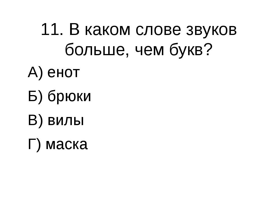 11. В каком слове звуков больше, чем букв? А) енот Б) брюки В) вилы Г) маска