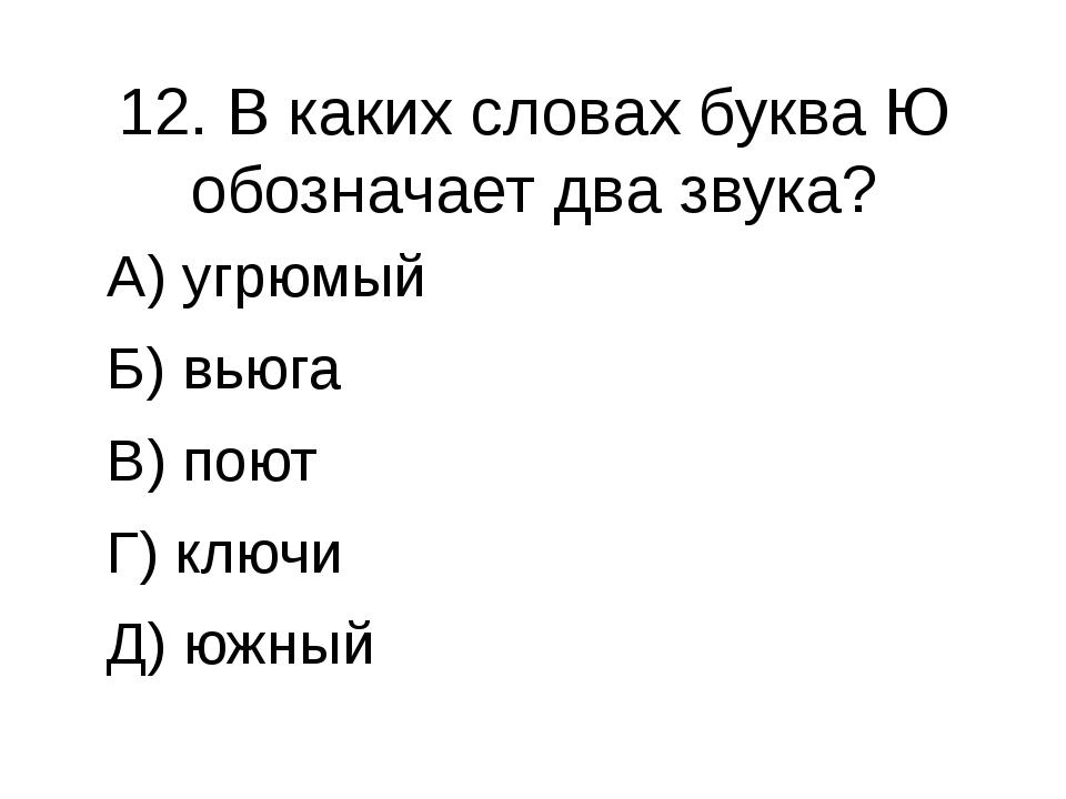 12. В каких словах буква Ю обозначает два звука? А) угрюмый Б) вьюга В) поют...