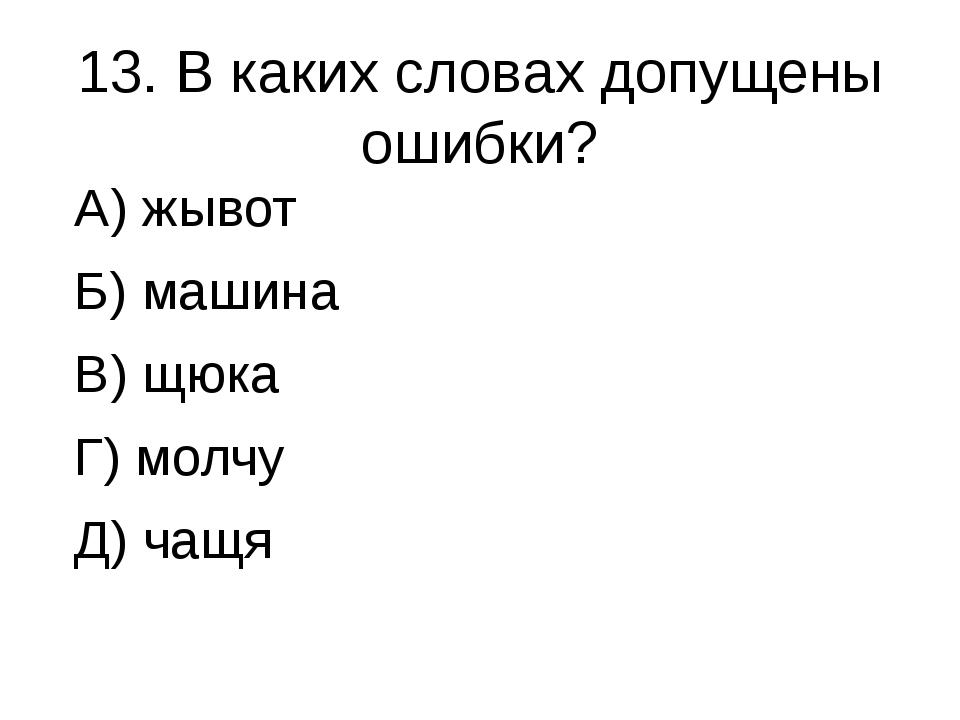 13. В каких словах допущены ошибки? А) жывот Б) машина В) щюка Г) молчу Д) чащя
