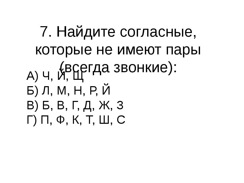 7. Найдите согласные, которые не имеют пары (всегда звонкие): А) Ч, Й, Щ Б) Л...