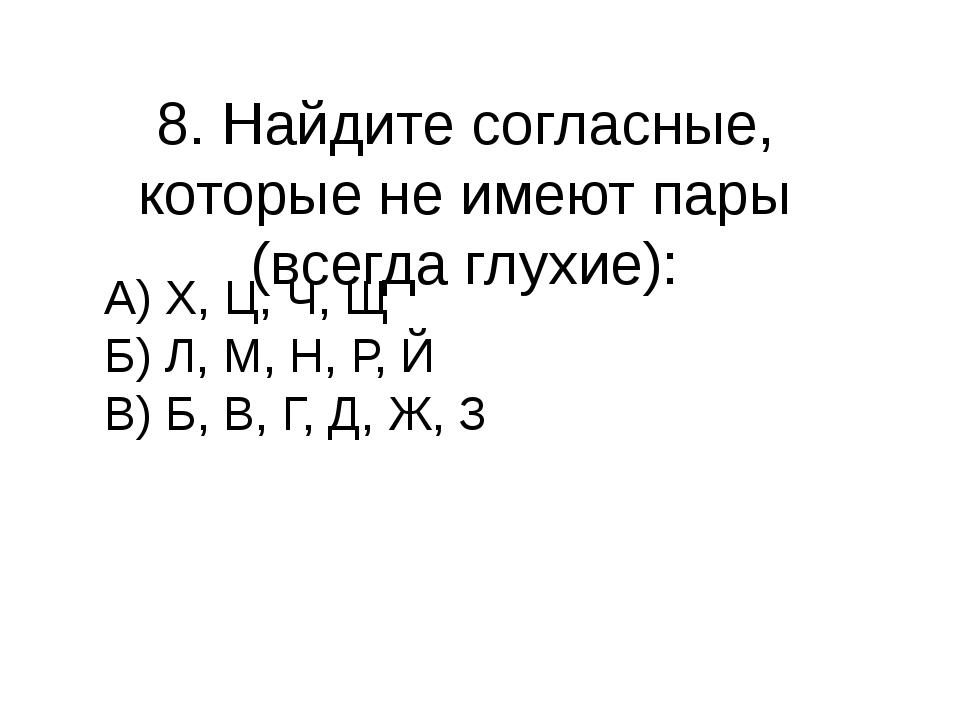 8. Найдите согласные, которые не имеют пары (всегда глухие): А) Х, Ц, Ч, Щ Б)...