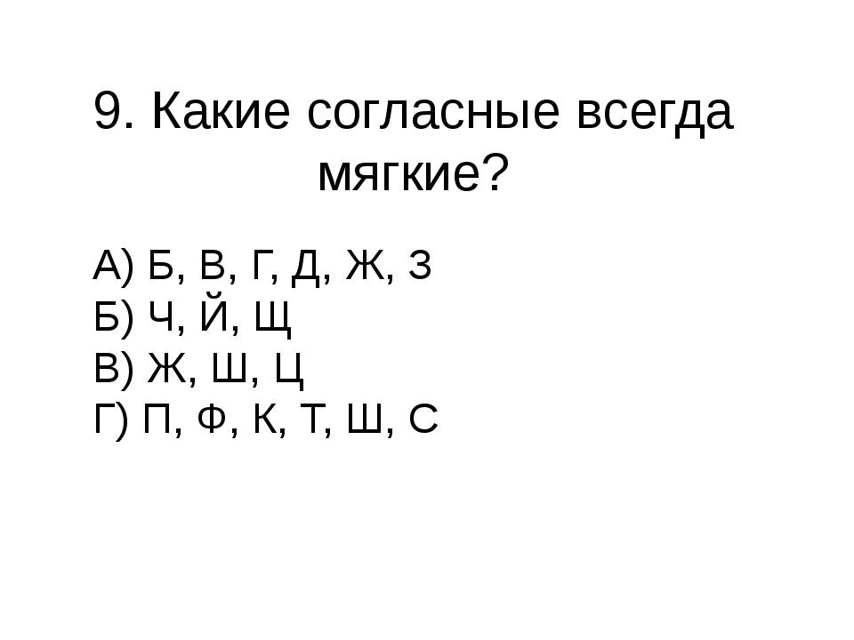 9. Какие согласные всегда мягкие? А) Б, В, Г, Д, Ж, З Б) Ч, Й, Щ В) Ж, Ш, Ц Г...