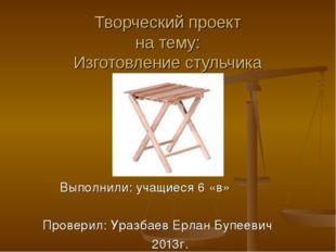 Творческий проект на тему: Изготовление стульчика Выполнили: учащиеся 6 «в» П
