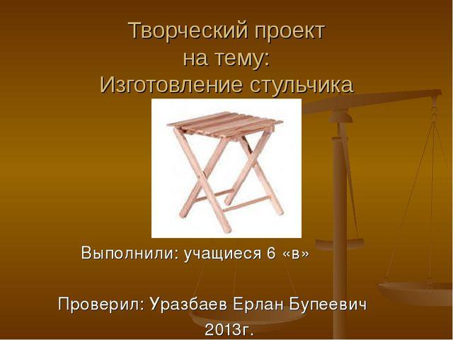 Творческий проект на тему: Изготовление стульчика Выполнили: учащиеся 6 «в» П...