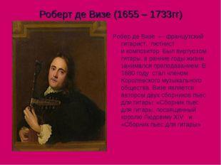 Роберт де Визе (1655 – 1733гг) Робер де Визе—французский гитарист, лютнис