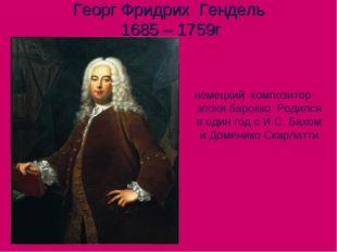 Георг Фридрих Гендель 1685 – 1759г немецкий композитор эпохи барокко. Родился