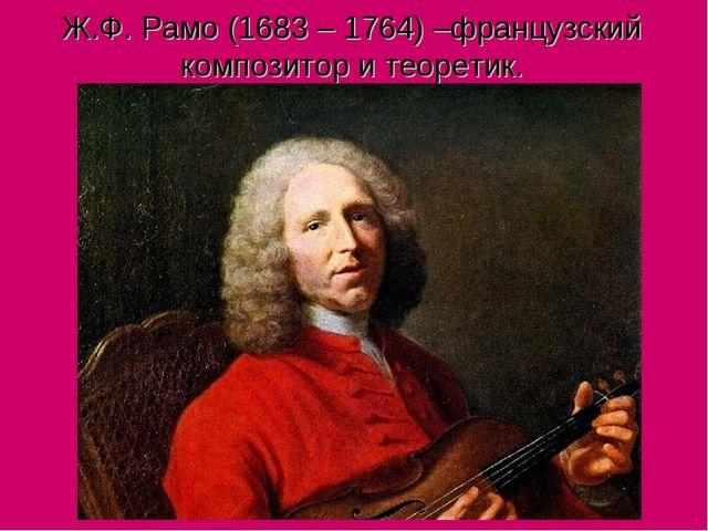 Ж.Ф. Рамо (1683 – 1764) –французский композитор и теоретик.