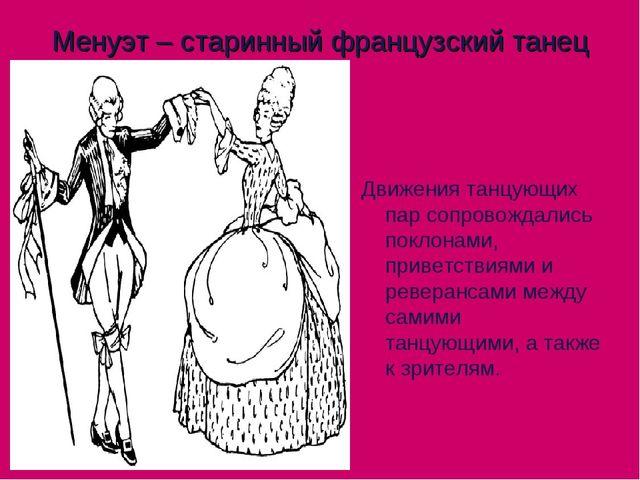 Менуэт – старинный французский танец  Движения танцующих пар сопровождались...