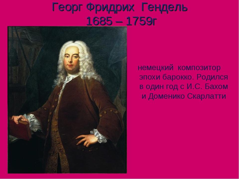 Георг Фридрих Гендель 1685 – 1759г немецкий композитор эпохи барокко. Родился...
