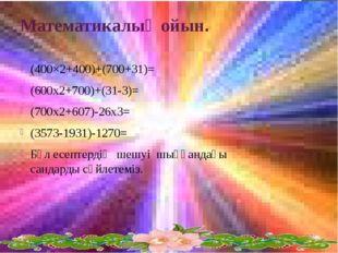 Математикалық ойын. (400×2+400)+(700+31)= (600x2+700)+(31-3)= (700x2+607)-26x