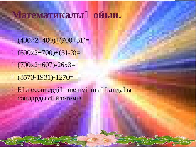 Математикалық ойын. (400×2+400)+(700+31)= (600x2+700)+(31-3)= (700x2+607)-26x...