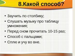 8.Какой способ? Заучить по столбику; Слушать музыку про таблицу умножения; П