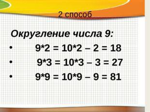 2 способ Округление числа 9:  9*2 = 10*2 – 2 = 18 9*3 = 10*3 – 3 = 27  9*9