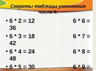 Секреты таблицы умножения числа 6. 6 * 2 = 126 * 6 = 36 6 * 3 = 186