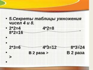 5.Секреты таблицы умножения чисел 4 и 8. 2*2=4 4*2=8 8*2=16  2*3=6 4*3