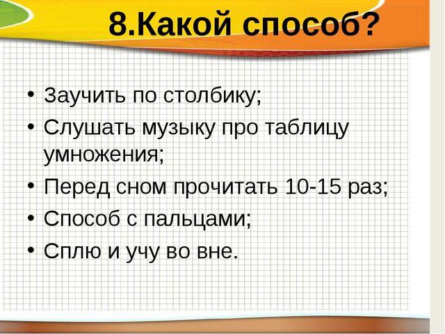 8.Какой способ? Заучить по столбику; Слушать музыку про таблицу умножения; П...