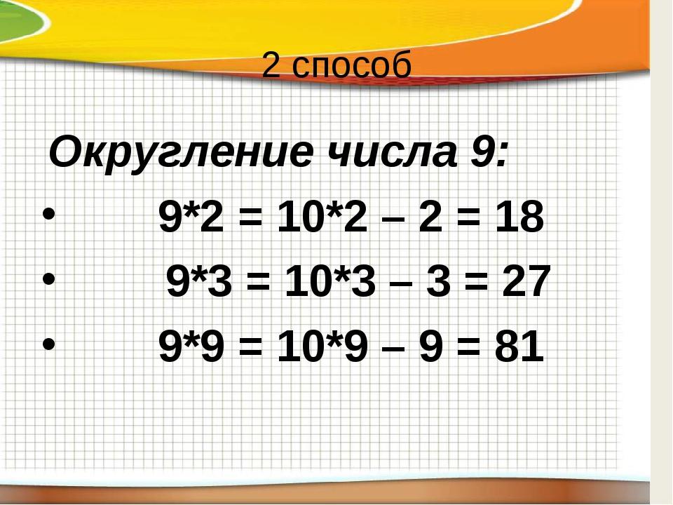 2 способ Округление числа 9:  9*2 = 10*2 – 2 = 18 9*3 = 10*3 – 3 = 27  9*9...