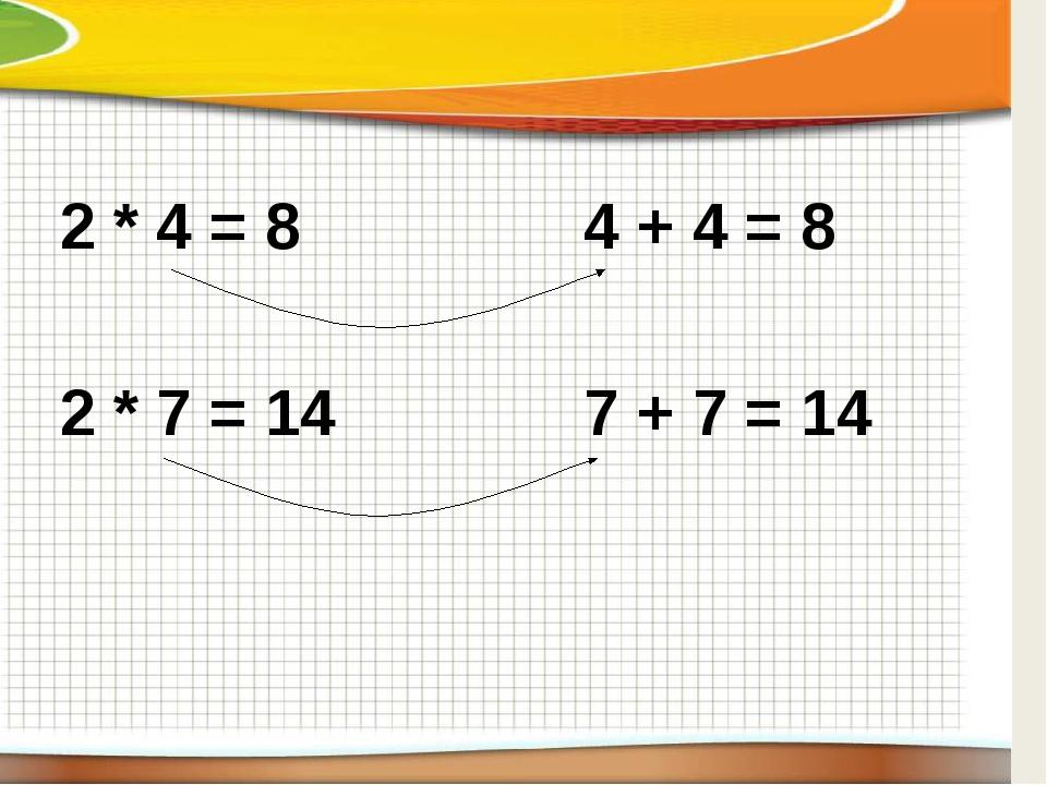 2 * 4 = 84 + 4 = 8 2 * 7 = 14 7 + 7 = 14
