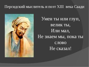 Персидский мыслитель и поэт XIII века Саади Умен ты или глуп, велик ты, Или м