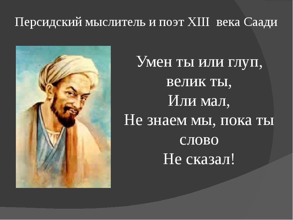 Персидский мыслитель и поэт XIII века Саади Умен ты или глуп, велик ты, Или м...