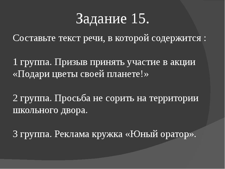 Задание 15. Составьте текст речи, в которой содержится : 1 группа. Призыв при...