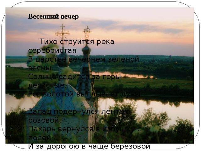 Весенний вечер  Тихо струится река серебристая В царстве вечернем зеленой ве...