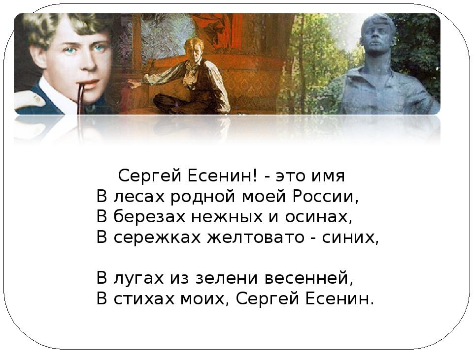Сергей Есенин! - это имя В лесах родной моей России, В березах нежных и осин...