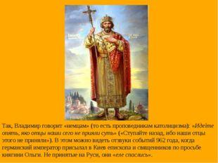 Так, Владимир говорит «немцам» (то есть проповедникам католицизма): «Идеìте о