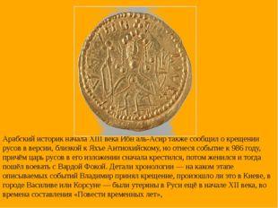 Арабский историк начала XIII века Ибн аль-Асир также сообщил о крещении русов